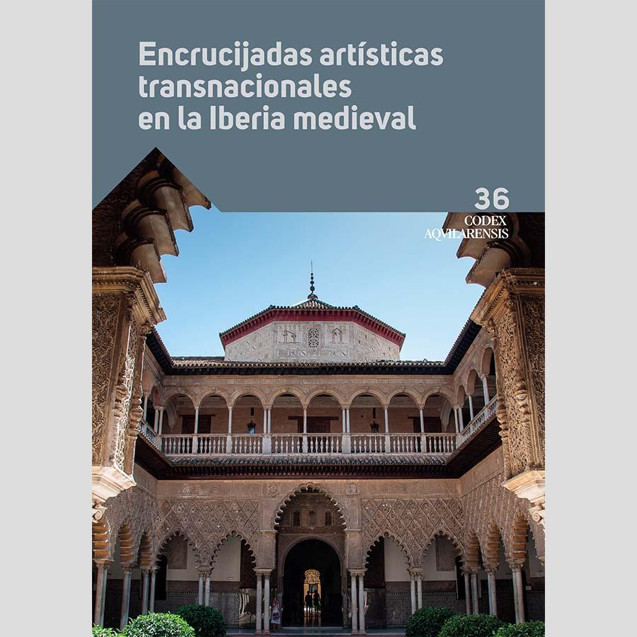 (CODEX AQUILARENSIS Nº 36) ENCRUCIJADAS ARTÍSTICAS TRANSNACIONALES EN LA IBERIA MEDIEVAL